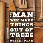 The Man Who Made Things Out of Trees, Robert Penn
