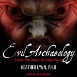 Evil Archaeology Demons, Possessions, and Sinister Relics, PhD Lynn