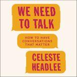 We Need to Talk How to Have Conversations That Matter, Celeste Headlee