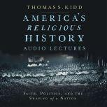 America's Religious History: Audio Lectures Faith, Politics, and the Shaping of a Nation, Thomas S. Kidd