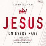 Jesus on Every Page 10 Simple Ways to Seek and Find Christ in the Old Testament, David Murray