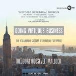 Doing Virtuous Business The Remarkable Success of Spiritual Enterprise, Theodore Roosevelt Malloch
