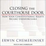 Closing the Courthouse Door How Your Constitutional Rights Became Unenforceable, Erwin Chemerinsky
