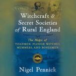Witchcraft and Secret Societies of Rural England The Magic of Toadmen, Plough Witches, Mummers, and Bonesmen, Nigel Pennick
