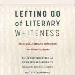Letting Go of Literary Whiteness Antiracist Literature Instruction for White Students, Carlin Borsheim-Black