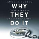 Why They Do It Inside the Mind of the White-Collar Criminal, Eugene Soltes