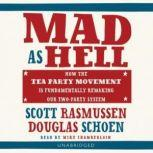 Mad as Hell How the Tea Party Movement Is Fundamentally Remaking Our TwoParty System, Scott Rasmussen and Doug Schoen