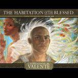 The Habitation of the Blessed A Dirge for Prester John Volume One, Catherynne M. Valente