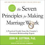 The Seven Principles for Making Marriage Work A Practical Guide from the Country's Foremost Relationship Expert, Revised and Updated, PhD Gottman