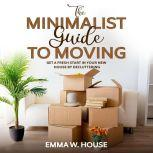The minimalist guide to moving Get a fresh start in your new house by decluttering, Emma W.House