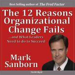 The 12 Reasons Organizational Change Failsand What Leaders Need to Do to Succeed!, Mark Sanborn CSP, CPAE