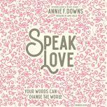 Speak Love Your Words Can Change the World, Annie F. Downs