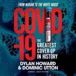 COVID-19 The Greatest Cover-Up in History—From Wuhan to the White House, Dylan Howard