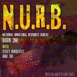 N.U.R.B. National Unnatural Resources Bureau Book One WITH Theodore Roosevelt and the Cave Creatures