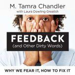 Feedback (and Other Dirty Words) Why We Fear It, How to Fix It, M. Tamra Chandler