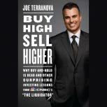 """Buy High, Sell Higher Why Buy-And-Hold Is Dead And Other Investing Lessons from CNBC's """"The Liquidator"""", Joe Terranova"""