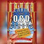 Leaving the OCD Circus Your Best Ticket Out of Having to Control Every Little Thing, Unknown
