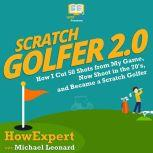 Scratch Golfer 2.0 How I Cut 50 Shots from My Game, Now Shoot in the 70's, and Became a Scratch Golfer, HowExpert