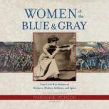 Women of the Blue & Gray True Civil War Stories of Mothers, Medics, Soldiers, and Spies, Marianne Monson