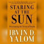 Staring at the Sun Overcoming the Terror of Death, Irvin D. Yalom MD