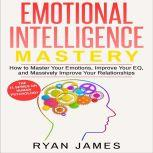 Emotional Intelligence Mastery- How to Master Your Emotions, Improve Your EQ and Massively Improve Your Relationships, Ryan James
