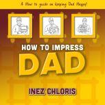 How to Impress Dad A How to Guide on Keeping Dad Happy