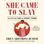 She Came to Slay The Life and Times of Harriet Tubman, Erica Armstrong Dunbar