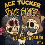 El Chupacabra - Part 1 An Ace Tucker Space Trucker Adventure, James R Tramontana