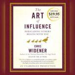The Art of Influence Persuading Others Begins With You, Chris Widener