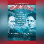 Radioactive! How Irene Curie and Lise Meitner Revolutionized Science and Changed the World, Winifred Conkling