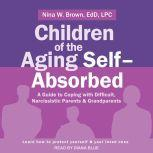 Children of the Aging Self-Absorbed A Guide to Coping with Difficult, Narcissistic Parents and Grandparents, Ed.D. Brown
