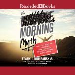The Morning Myth How Every Night Owl Can Become More Productive, Successful, Happier, and Healthier, Frank J. Rumbauskas