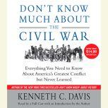 Don't Know Much About the Civil War Everything You Need to Know About America's Greatest Conflict but Never Learned, Kenneth C. Davis