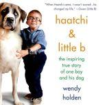 Haatchi & Little B The Inspiring True Story of One Boy and His Dog, Wendy Holden