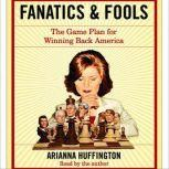 Fanatics and Fools How the American People Are Being Hoodwinked by Their Leaders, Arianna Huffington