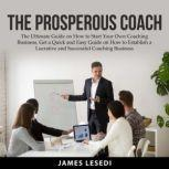 The Prosperous Coach: The Ultimate Guide on How to Start Your Own Coaching Business, Get a Quick and Easy Guide on How to Establish a Lucrative and Successful Coaching Business, James Lesedi