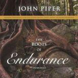 The Roots of Endurance Invincible Perseverance in the Lives of John Newton, Charles Simeon, and William Wilberforce, John Piper