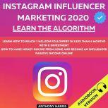Instagram Influencer Marketing 2020: Learn The Algorithm. Learn How To Reach 1 Million Followers In Less Than 6 Months With 0 Investment. How To Make Money Online From Home And Become An Influencer.  Passive Income Online, Anthony Harris
