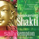 Awakening Shakti The Transformative Power of the Goddesses of Yoga, Sally Kempton