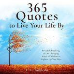 365 Quotes to Live Your Life By Powerful, Inspiring, & Life-Changing Words of Wisdom to Brighten Up Your Days, I. C. Robledo