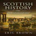 Scottish History: A Concise Overview of the History of Scotland From Start to End, Eric Brown