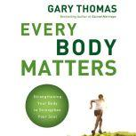 Every Body Matters Strengthening Your Body to Strengthen Your Soul, Gary L. Thomas