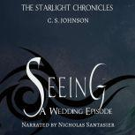 Seeing: A Wedding Episode of the Starlight Chronicles An Epic Fantasy Adventure Series, C. S. Johnson