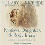 Mothers, Daughters, and Body Image Learning to Love Ourselves as We Are, Hillary L. McBride