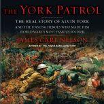 The York Patrol The Real Story of Alvin York and the Unsung Heroes Who Made Him World War I's Most Famous Soldier, James Carl Nelson