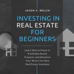 Investing in Real Estate for Beginners Learn How to Invest in Profitable Rental Property and Maximize Your Return for New Real Estate Investors, Jason A. Welch