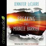 Breaking the Miracle Barrier Releasing God's Power for Breakthrough, Jennifer LeClaire