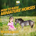 How To Raise Miniature Horses Your Step By Step Guide To Raising Miniature Horses, HowExpert