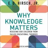 Why Knowledge Matters Rescuing Our Children from Failed Educational Theories, Jr. Hirsch