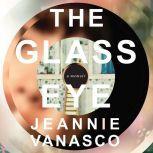 The Glass Eye A Memoir, Jeannie Vanasco